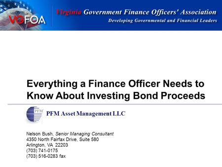 Everything a Finance Officer Needs to Know About Investing Bond Proceeds PFM Asset Management LLC Nelson Bush, Senior Managing Consultant 4350 North Fairfax.
