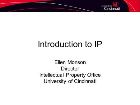 Introduction to IP Ellen Monson Director Intellectual Property Office University of Cincinnati.