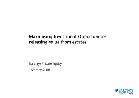 Maximising Investment Opportunities: releasing value from estates Barclays Private Equity 15 th May 2008.