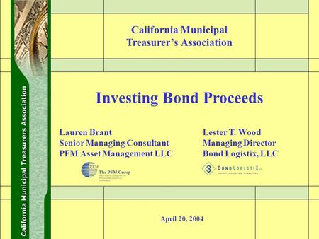 0 Investing Bond Proceeds April 20, 2004 Lester T. Wood Managing Director Bond Logistix, LLC Lauren Brant Senior Managing Consultant PFM Asset Management.
