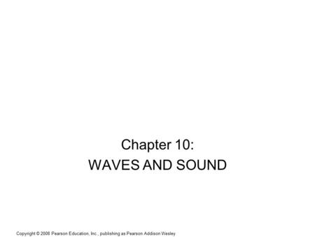 Copyright © 2008 Pearson Education, Inc., publishing as Pearson Addison Wesley Chapter 10: WAVES AND SOUND.