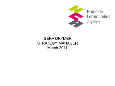 GERA DRYMER STRATEGY MANAGER March 2011. Affordable rent programme Existing stockLand and regeneration HCA role An enabling and investment agency Responsible.