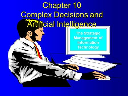 The Strategic Management of Information Technology Chapter 10 Complex Decisions and Artificial Intelligence.