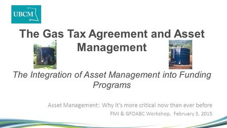 The Gas Tax Agreement and Asset Management The Integration of Asset Management into Funding Programs Asset Management: Why it's more critical now than.