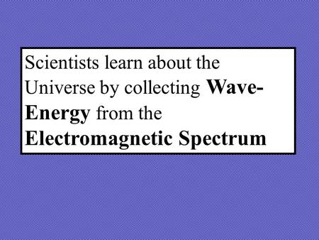 Scientists learn about the Universe by collecting Wave- Energy from the Electromagnetic Spectrum.