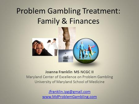 Problem Gambling Treatment: Family & Finances Joanna Franklin MS NCGC II Maryland Center of Excellence on Problem Gambling University of Maryland School.