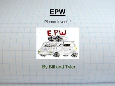 EPW By Bill and Tyler Please Invest!!!. Invention: The Wind Powered Car.