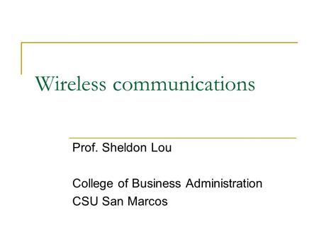Wireless communications Prof. Sheldon Lou College of Business Administration CSU San Marcos.