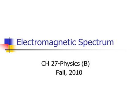 Electromagnetic Spectrum CH 27-Physics (B) Fall, 2010.