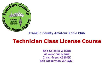 Franklin County Amateur Radio Club Technician Class License Course Bob Solosko W1SRB Al Woodhull N1AW Chris Myers KB1NEK Bob Dickerman WA1QKT.