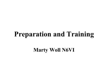 Preparation and Training Marty Woll N6VI. Personal preparation Self and family: Have a Disaster Plan! Where to meet, What to take Exit Drills in the Home.