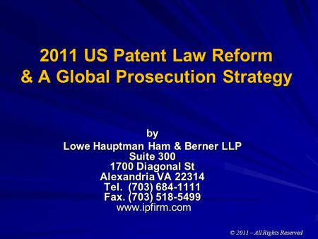 2011 US Patent Law Reform & A Global Prosecution Strategy by Lowe Hauptman Ham & Berner LLP Suite 300 1700 Diagonal St Alexandria VA 22314 Tel. (703) 684-1111.