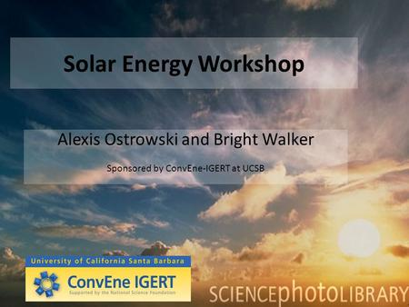 Solar Energy Workshop Alexis Ostrowski and Bright Walker Sponsored by ConvEne-IGERT at UCSB.