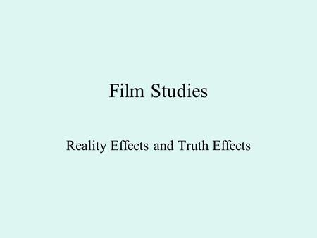 Film Studies Reality Effects and Truth Effects. Table of Contents 1. Recap 2. Take a Photograph or Make a Photograph 3. Reality effects and truth effects.