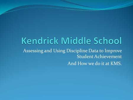 Assessing and Using Discipline Data to Improve Student Achievement And How we do it at KMS.