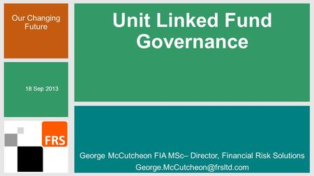 Our Changing Future Unit Linked Fund Governance George McCutcheon FIA MSc– Director, Financial Risk Solutions 18 Sep 2013.