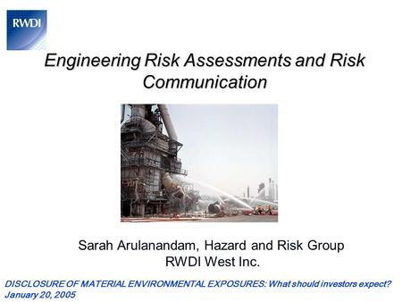 Engineering Risk Assessments and Risk Communication Sarah Arulanandam, Hazard and Risk Group RWDI West Inc. DISCLOSURE OF MATERIAL ENVIRONMENTAL EXPOSURES: