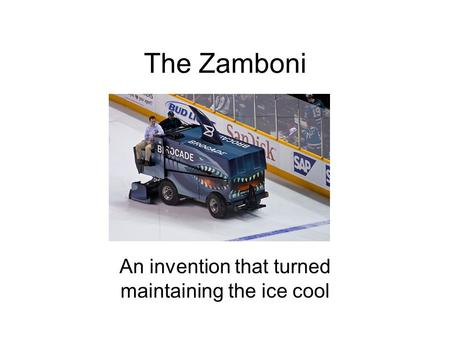 The Zamboni An invention that turned maintaining the ice cool.