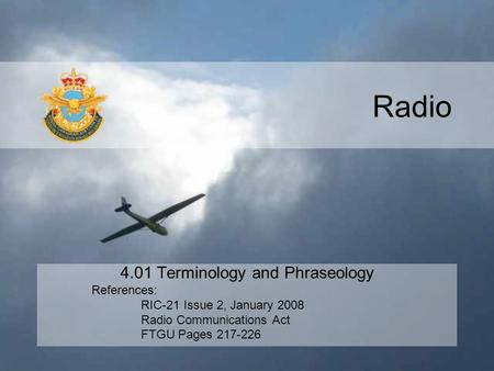 Radio 4.01 Terminology and Phraseology References: RIC-21 Issue 2, January 2008 Radio Communications Act FTGU Pages 217-226.