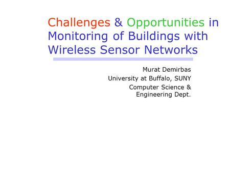 Challenges & Opportunities in Monitoring of Buildings with Wireless Sensor Networks Murat Demirbas University at Buffalo, SUNY Computer Science & Engineering.