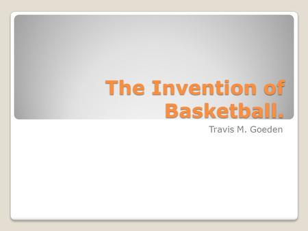 The Invention of Basketball. Travis M. Goeden. Why do I have an interest in this topic? I Chose this topic because I am a basketball player and I am passionate.