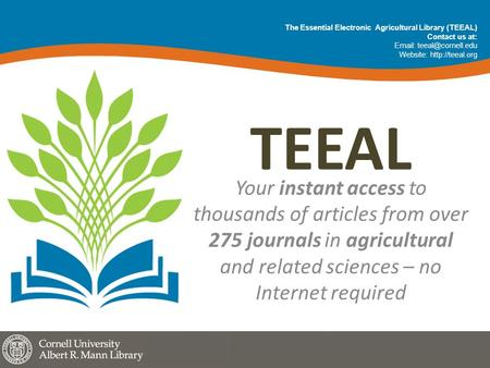 TEEAL Your instant access to thousands of articles from over 275 journals in agricultural and related sciences – no Internet required The Essential Electronic.