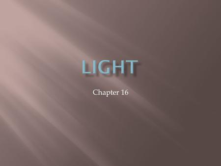 Chapter 16.  Light waves do not follow the same rules as other forms of waves. Many different models have been used to describe its behavior.  Wave.