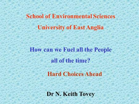 School of Environmental Sciences University of East Anglia How can we Fuel all the People all of the time? Dr N. Keith Tovey Hard Choices Ahead.