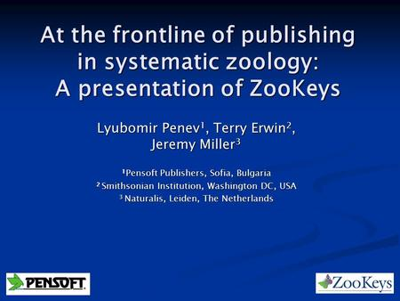 At the frontline of publishing in systematic zoology: A presentation of ZooKeys Lyubomir Penev 1, Terry Erwin 2, Jeremy Miller 3 1 Pensoft Publishers,