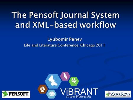 The Pensoft Journal System and XML-based workflow Lyubomir Penev Life and Literature Conference, Chicago 2011 ViBRANT Virtual Biodversity.