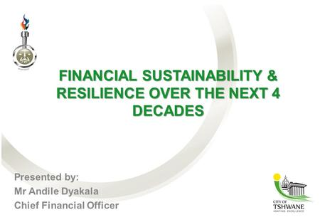 FINANCIAL SUSTAINABILITY & RESILIENCE OVER THE NEXT 4 DECADES Presented by: Mr Andile Dyakala Chief Financial Officer.