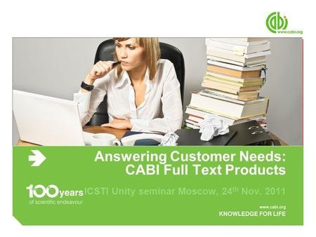 Answering Customer Needs: CABI Full Text Products ICSTI Unity seminar Moscow, 24 th Nov. 2011.