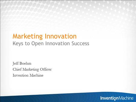 Marketing Innovation Keys to Open Innovation Success Jeff Boehm Chief Marketing Officer Invention Machine.