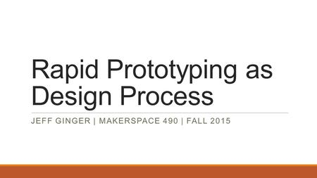 Rapid Prototyping as Design Process JEFF GINGER | MAKERSPACE 490 | FALL 2015.