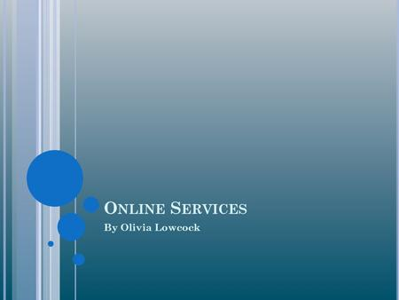 O NLINE S ERVICES By Olivia Lowcock. W HAT ARE ONLINE SERVICES ? A business that provides a variety of different types of data. Online services provide.