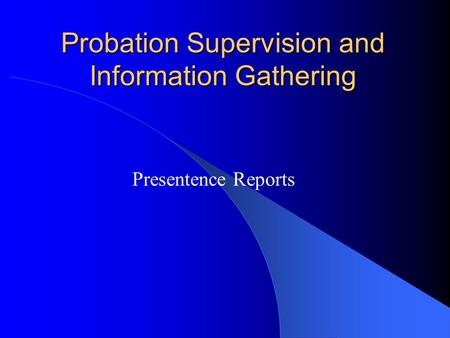 Probation Supervision and Information Gathering Presentence Reports.