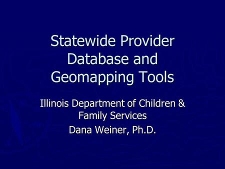 Statewide Provider Database and Geomapping Tools Illinois Department of Children & Family Services Dana Weiner, Ph.D.