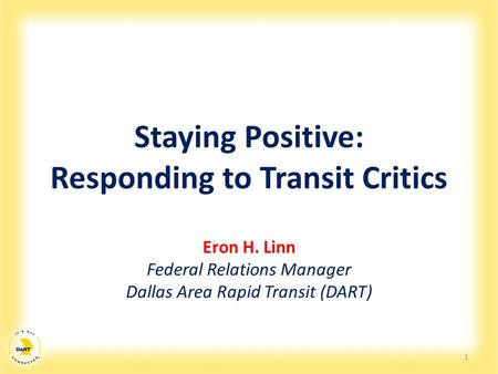 Staying Positive: Responding to Transit Critics Eron H. Linn Federal Relations Manager Dallas Area Rapid Transit (DART) 1.
