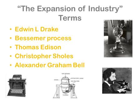 """The Expansion of Industry"" Terms Edwin L Drake Bessemer process Thomas Edison Christopher Sholes Alexander Graham Bell."
