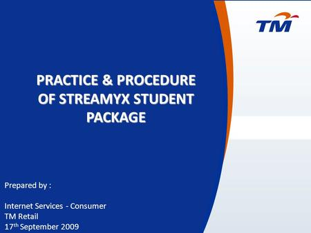 0 Prepared by : Internet Services - Consumer TM Retail 17 th September 2009 PRACTICE & PROCEDURE OF STREAMYX STUDENT PACKAGE.