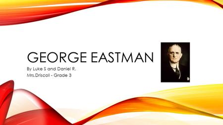 GEORGE EASTMAN By Luke S and Daniel R. Mrs.Driscoll - Grade 3.