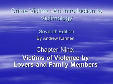 Crime Victims: An Introduction to Victimology Seventh Edition By Andrew Karmen Chapter Nine: Victims of Violence by Lovers and Family Members.