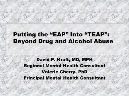 "Putting the ""EAP"" Into ""TEAP"": Beyond Drug and Alcohol Abuse David P. Kraft, MD, MPH Regional Mental Health Consultant Valerie Cherry, PhD Principal Mental."