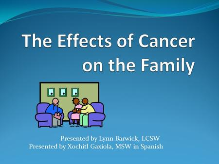 Presented by Lynn Barwick, LCSW Presented by Xochitl Gaxiola, MSW in Spanish.