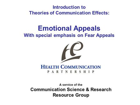 Introduction to Theories of Communication Effects: Emotional Appeals With special emphasis on Fear Appeals A service of the Communication Science & Research.
