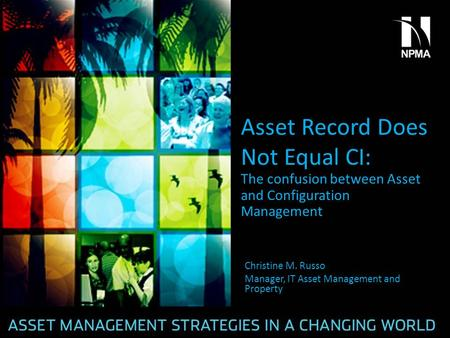 Asset Record Does Not Equal CI: The confusion between Asset and Configuration Management Christine M. Russo Manager, IT Asset Management and Property.