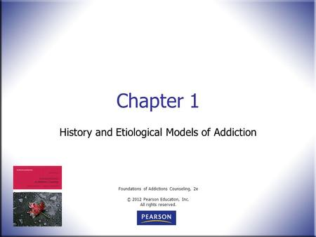 Foundations of Addictions Counseling, 2e © 2012 Pearson Education, Inc. All rights reserved. Chapter 1 History and Etiological Models of Addiction.