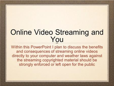 Online Video Streaming and You Within this PowerPoint I plan to discuss the benefits and consequences of streaming online videos directly to your computer.