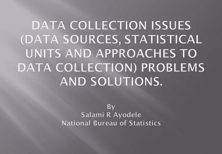 DATA COLLECTION ISSUES (DATA SOURCES, STATISTICAL UNITS AND APPROACHES TO DATA COLLECTION) PROBLEMS AND SOLUTIONS. By Salami R Ayodele National Bureau.