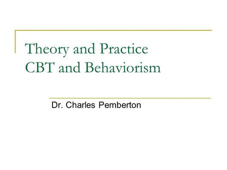 Theory and Practice CBT and Behaviorism Dr. Charles Pemberton.